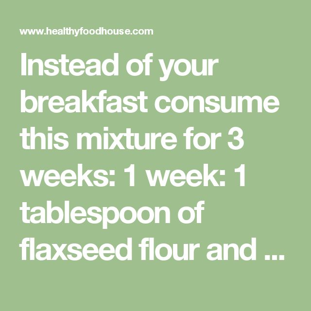 Instead of your breakfast consume this mixture for 3 weeks: 1 week: 1 tablespoon of flaxseed flour and 100 ml of kefir 2 weeks: 2 tablespoons of flaxseed flour and 100 ml of kefir 3 weeks: 3 tablespoons of flaxseed flour and 150 ml of kefir Instead of using store bought flaxseed flour, make your own by grinding flaxseeds. Be careful, you should not stash it for several day, because the seeds may get rancid. Make a new portion every morning. Eat this mixture instead of your regular…