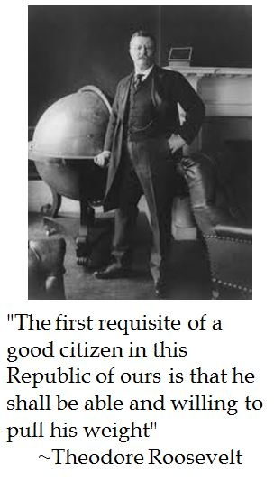 The first requisite of a good citizen in this Republic of ours is that he should be able and willing pull his weight. Theodore Roosevelt