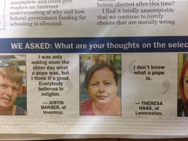 Or when this lady didn't know what a pope was.   20 Times Australian Newspapers Forgot How To Newspaper
