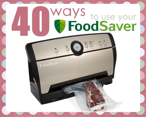 40 Ways to Use Your FoodSaver: If you don't already have a FoodSaver you may want to get one after you read all these great uses!