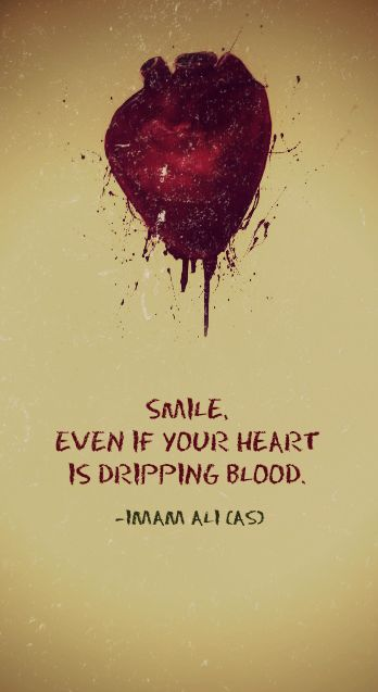 SMILE, EVEN IF YOUR HEART IS DRIPPING BLOOD. -Imam Ali (AS ...