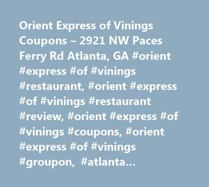 Orient Express of Vinings Coupons – 2921 NW Paces Ferry Rd Atlanta, GA #orient #express #of #vinings #restaurant, #orient #express #of #vinings #restaurant #review, #orient #express #of #vinings #coupons, #orient #express #of #vinings #groupon, #atlanta #restaurants, #how #do #i #get #to #orient #express #of #vinings, #orient #express #of #vinings #recipes, #directions #to #orient #express #of #vinings, #restaurants #maps #of #atlanta,, #orient #express #of #vinings #menu, #orient #express…