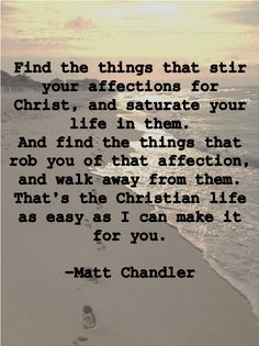 Best 25 matt chandler quotes ideas on pinterest gods love find the things that stir your affections for christ and saturate your life in them and find the things that rob you of that affection and walk away from thecheapjerseys Choice Image