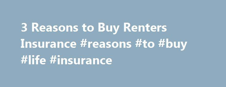 3 Reasons to Buy Renters Insurance #reasons #to #buy #life #insurance http://tanzania.remmont.com/3-reasons-to-buy-renters-insurance-reasons-to-buy-life-insurance/  # 3 Reasons to Buy Renters Insurance For generations renting was what twenty-something's did. You got a degree, you got a job, you rented for a little while, and then you bought a house, had some kids, lived that American dream. Now with the job market where it is and the mortgage crisis still in our short-term memories…