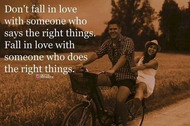 Don't fall in love with someone who says the right things. Fall in love with someone who does the right things.