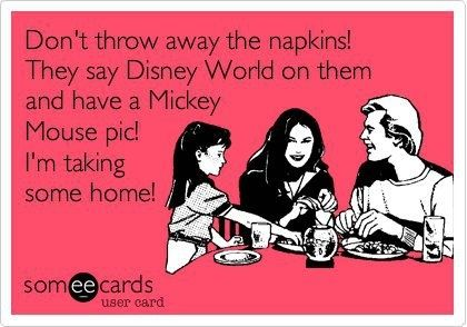 don't throw away the napkins. they say disney world on them and have a mickey mouse pic. i'm taking some home.