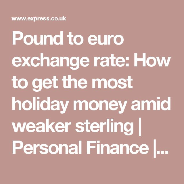 Pound to euro exchange rate: How to get the most holiday money amid weaker sterling | Personal Finance | Finance | Daily Express