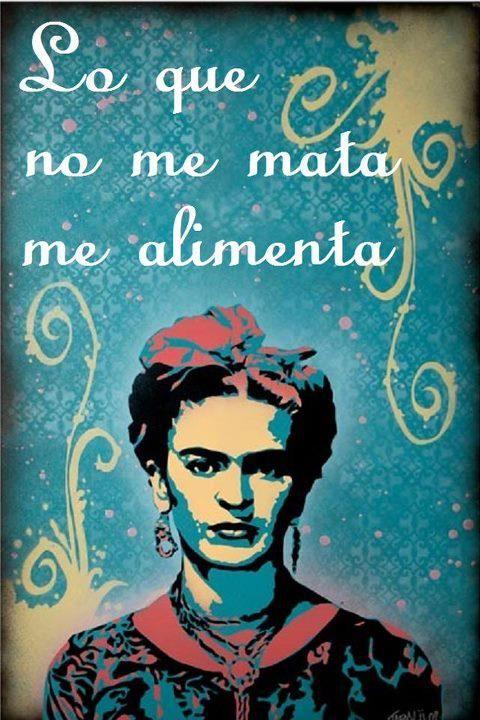 Lo que no me mata, me alimenta. #Frida #Kahlo