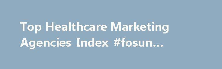 Top Healthcare Marketing Agencies Index #fosun #pharma http://pharma.remmont.com/top-healthcare-marketing-agencies-index-fosun-pharma/  #pharma ad agencies # Top Healthcare Marketing Agencies Healthcare and pharmaceutical marketing is a highly specialised field, not least because of the burden of regulations which define what may or may not be said about prescription drugs by way of marketing. The United States is one of very few global markets where pharmaceuticals may be advertised direct…