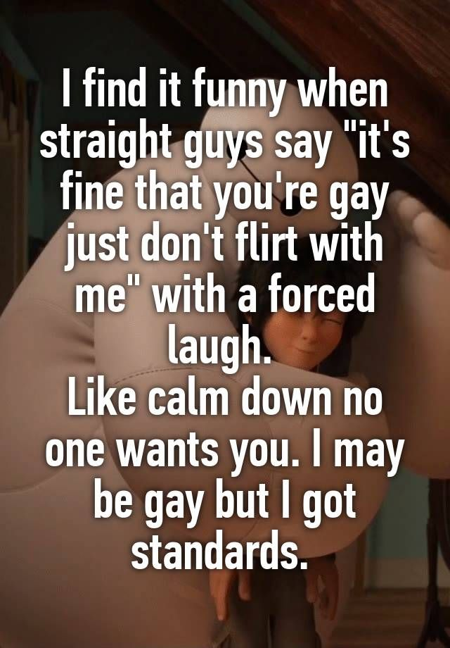 """I find it funny when straight guys say ""it's fine that you're gay just don't flirt with me"" with a forced laugh.  Like calm down no one wants you. I may be gay but I got standards. """