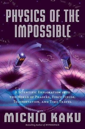 Physics of the Impossible: A Scientific Exploration into the World of Phasers, Force Fields, Teleportation, and Time Travel by Michio Kaku