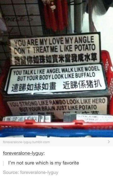 "We need the ""you are my love my angle don't treat me like potato"" except it should read ""You are my love, my angel. You don't treat me like a potato"" as a sign in the house"