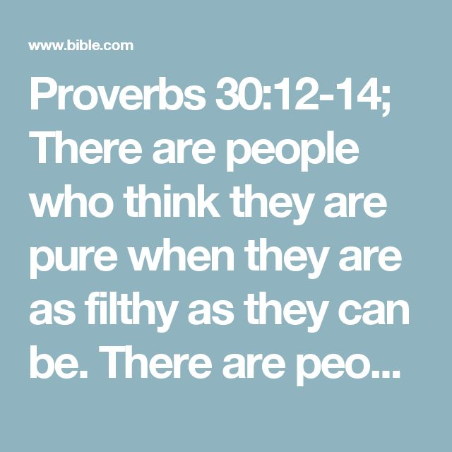 Proverbs 30:12-14; There are people who think they are pure when they are as filthy as they can be.  There are people who think they are so good — oh, how good they think they are!  There are people who take cruel advantage of the poor and needy; that is the way they make their living.