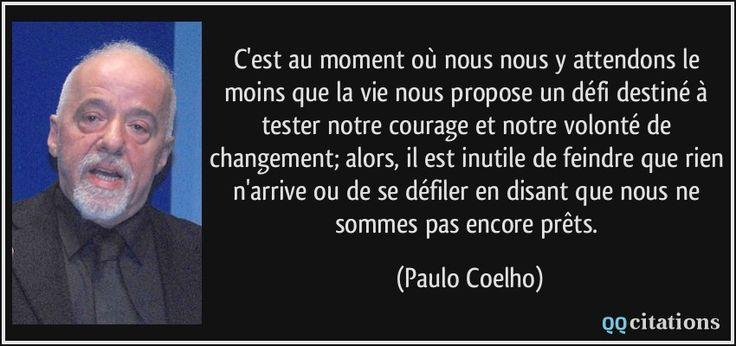 C'est au moment où nous nous y attendons le moins que la vie nous propose un défi destiné à tester notre courage et notre volonté de changement; alors, il est inutile de feindre que rien n'arrive ou de se défiler en disant que nous ne sommes pas encore prêts. - Paulo Coelho