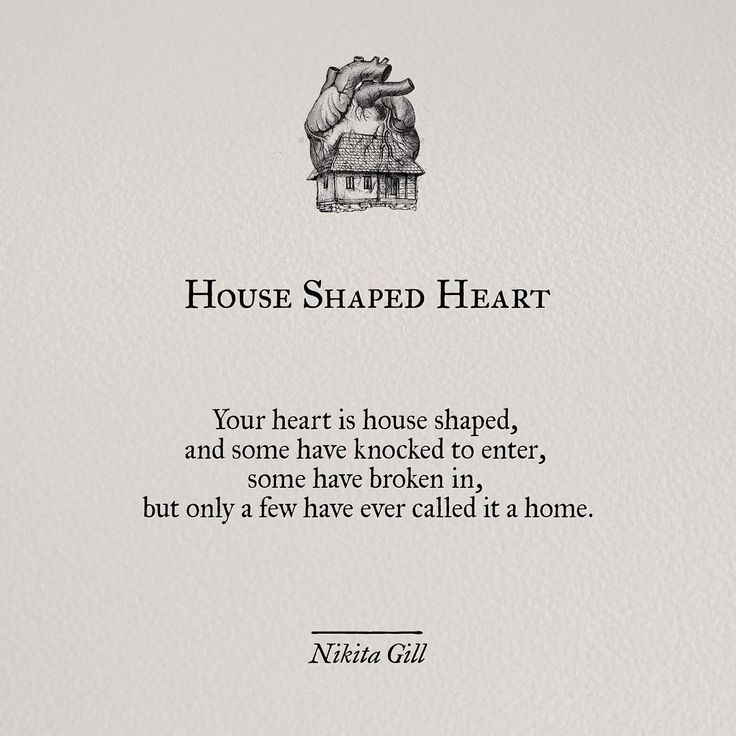 Your heart is house shaped,and some have knocked to enter,some have broken in, but only a few have ever called it a home.