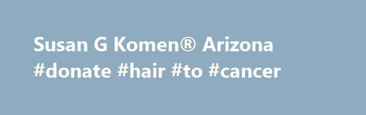 Susan G Komen® Arizona #donate #hair #to #cancer http://donate.remmont.com/susan-g-komen-arizona-donate-hair-to-cancer/  #susan g komen donations # Komen Promise: to save lives and end breast cancer forever by empowering people, ensuring quality of care for all and energizing science to find the cures. Funding programs that support those in the fight to save lives Educating individuals about breast cancer risk factors . the importance of early detection […]