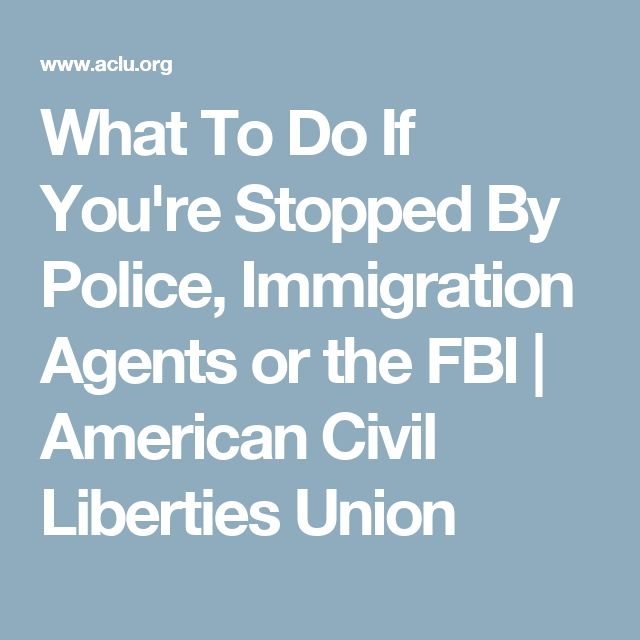 What To Do If You're Stopped By Police, Immigration Agents or the FBI | American Civil Liberties Union