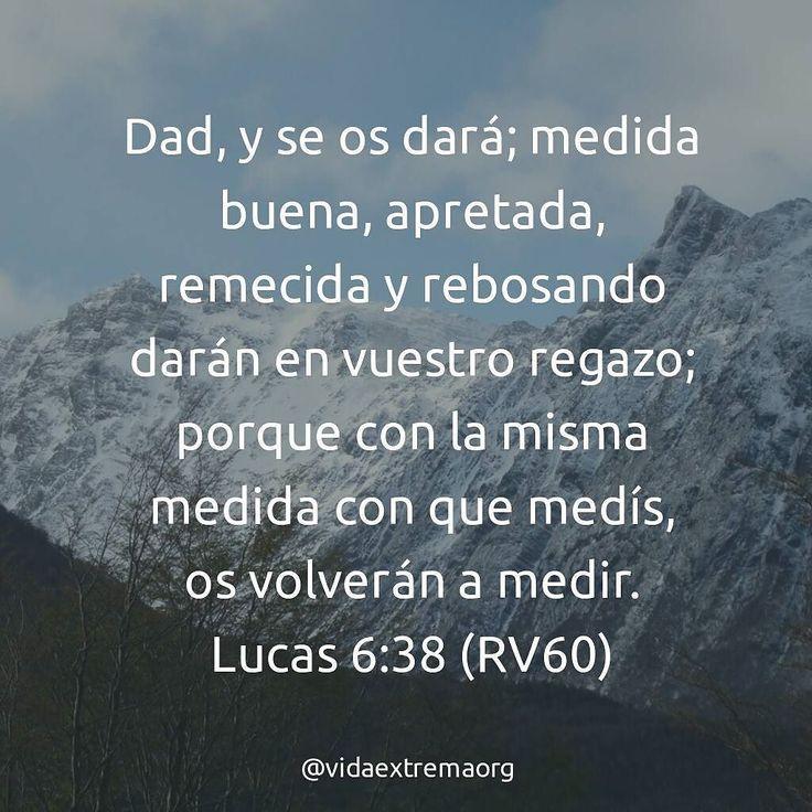 Dad, y se os dará; medida buena, apretada, remecida y rebosando darán en vuestro regazo; porque con la misma medida con que medís, os volverán a medir. - Lucas 6:38