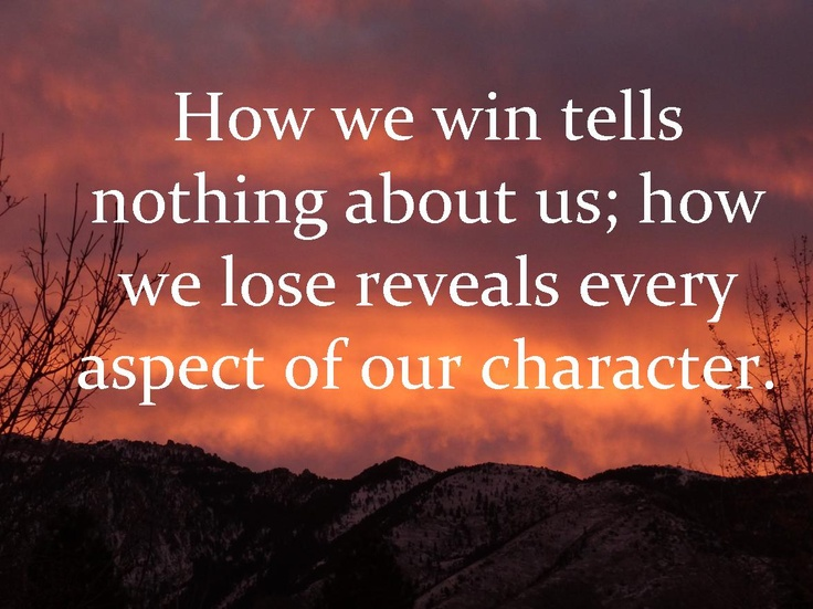 How we win tells nothing about us; how we lose reveals every aspect of our character