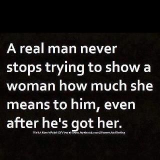 True for a real woman... never stopping to try and show her man how much she loves him back!
