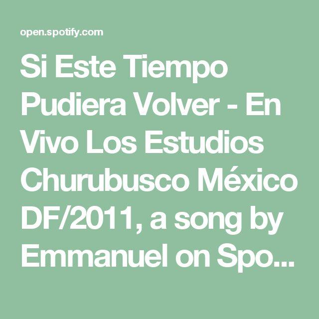 Si Este Tiempo Pudiera Volver - En Vivo Los Estudios Churubusco México DF/2011, a song by Emmanuel on Spotify