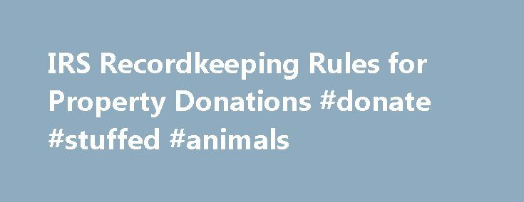 IRS Recordkeeping Rules for Property Donations #donate #stuffed #animals http://donate.nef2.com/irs-recordkeeping-rules-for-property-donations-donate-stuffed-animals/  #irs donation values # IRS Recordkeeping Rules for Property Donations There is nothing wrong with making property donations to charities (although most prefer cash). However, if you want to take a charitable deduction for a property donation, you are required to take steps to substantiate the property's value and maintain…