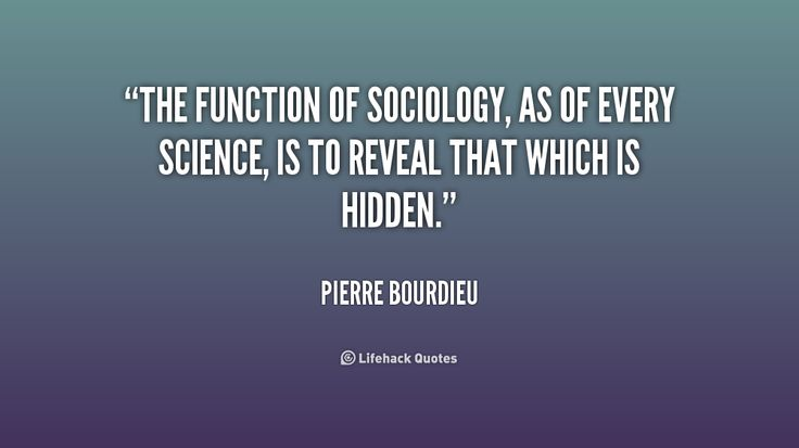 The function of sociology, as of every science, is to reveal that which is hidden. - Pierre Bourdieu at Lifehack QuotesPierre Bourdieu at http://quotes.lifehack.org/by-author/pierre-bourdieu/