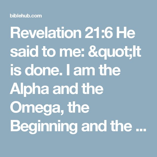 """Revelation 21:6 He said to me: """"It is done. I am the Alpha and the Omega, the Beginning and the End. To the thirsty I will give water without cost from the spring of the water of life. ♡♡♡thé false teachers violate this passage when they say thé world is going to end. This verse says theres no beginning or end. And this versé contradicts some of thé heaven concept, too"""