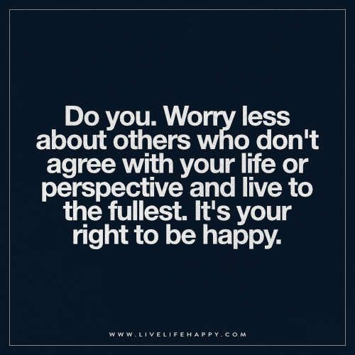 Live Your Life Happy Quotes: Do You. Worry Less About Others Who Don't Agree With Your