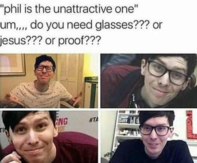 My first video with him in it (I watched Dan first CRINGE ATTACK) i thought Phil looked weird but it was just the light. Now I know he's the most adorable person on the planet
