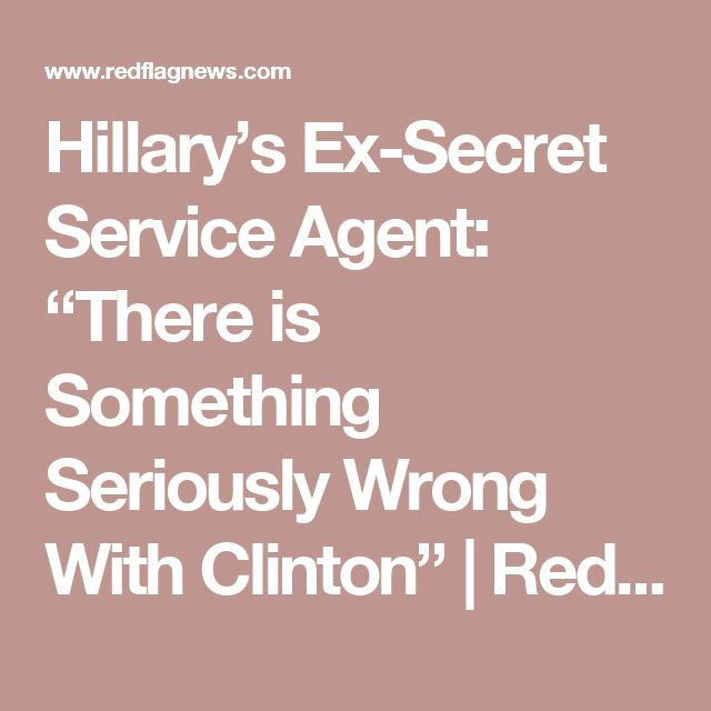 "Hillary's Ex-Secret Service Agent: ""There is Something Seriously Wrong With Clinton"" 