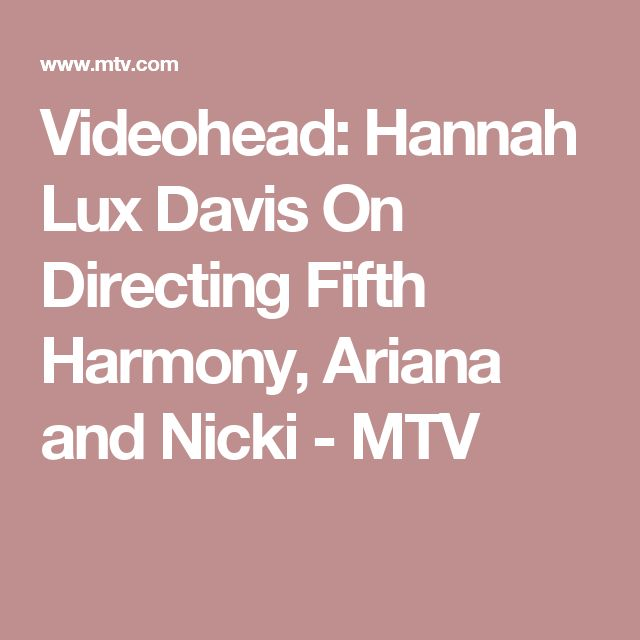Videohead: Hannah Lux Davis On Directing Fifth Harmony, Ariana and Nicki - MTV