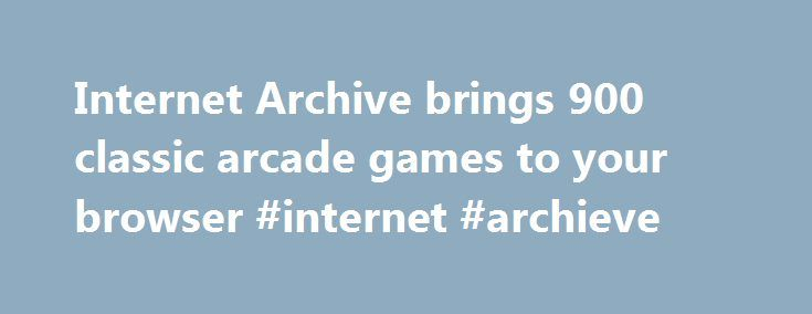 Internet Archive brings 900 classic arcade games to your browser #internet #archieve http://interior.nef2.com/internet-archive-brings-900-classic-arcade-games-to-your-browser-internet-archieve/  # Internet Archive brings 900 classic arcade games to your browser Late last year the Internet Archive branched out into video games. adding a section of the site called the Console Living Room that backed up early console games. What started with five systems—the Atari 2600 and 7800, the Magnavox…