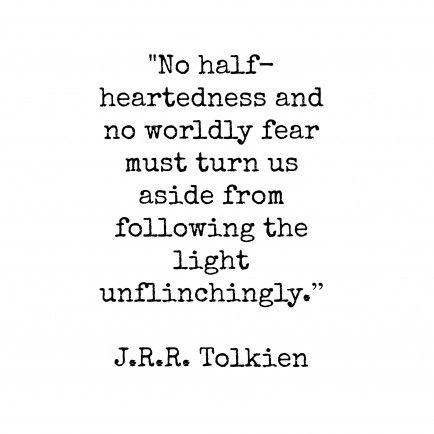 """""""No half-heartedness and no worldly fear must turn us aside from following the light unflinchingly."""" -J.R.R. Tolkien"""