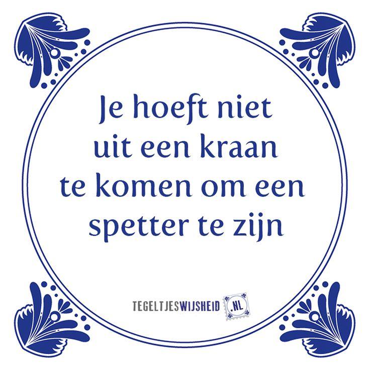 Je hoeft niet uit een kraan te komen om een spetter te zijn. Leuke tegeltjeswijsheid. . Volg en pin ons. Een leuk cadeautje nodig? Op www.tegeltjeswijsheid.nl maak je je eigen tegeltje of kies je een van onze spreuktegeltjes #tegeltjeswijsheid #quote #grappig #tekst #tegel #oudhollands #dutch #wijsheid #spreuk #gezegde #cadeau #tegeltje #wise #humor #funny #hollands #dutch #spreuken #citaten #spreuktegel