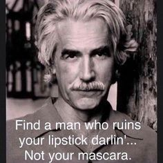 a real man will ruin your lipstick not your mascara sam elliott - Google Search