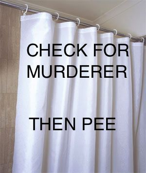 Check for murderer....then pee.Thoughts, Shower Doors, So True, Shower Curtains, Scary Movie, Bathroom, So Funny, Horror Movie, True Stories