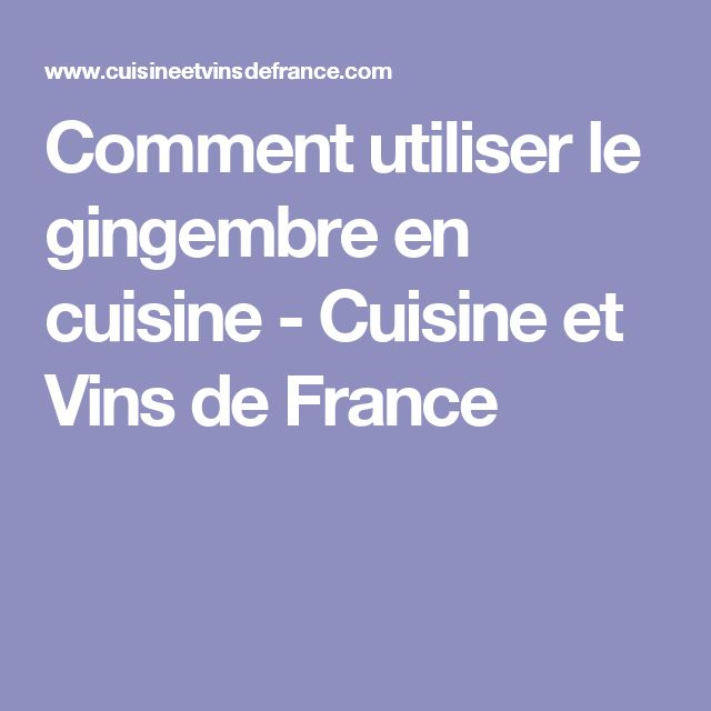 Comment utiliser le gingembre en cuisine - Cuisine et Vins de France