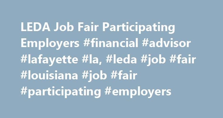 LEDA Job Fair Participating Employers #financial #advisor #lafayette #la, #leda #job #fair #louisiana #job #fair #participating #employers http://texas.remmont.com/leda-job-fair-participating-employers-financial-advisor-lafayette-la-leda-job-fair-louisiana-job-fair-participating-employers/  # 2017 LEDA Job Fair participating Employers Service Providers Click Here to return to the Job Fair page Last update 05/08 / 2017 This information will be updated regularly. Please check back often for…
