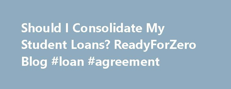 Should I Consolidate My Student Loans? ReadyForZero Blog #loan #agreement http://loan.remmont.com/should-i-consolidate-my-student-loans-readyforzero-blog-loan-agreement/  #consolidate student loans # Should I Consolidate My Student Loans? 11 Jun 2013 by Amanda Have you asked yourself, Should I consolidate my student loans? If you have student loans, then you probably have. But it can be hard to know what the right answer is. Consolidation is one of those words that conjures images…The post…