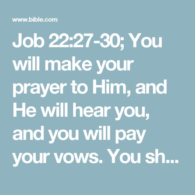Job 22:27-30; You will make your prayer to Him, and He will hear you, and you will pay your vows. You shall also decide and decree a thing, and it shall be established for you; and the light [of God's favor] shall shine upon your ways. When they make [you] low, you will say, [There is] a lifting up; and the humble person He lifts up and saves. He will even deliver the one [for whom you intercede] who is not innocent; yes, he will be delivered through the cleanness of your hands. [Job 42:7...