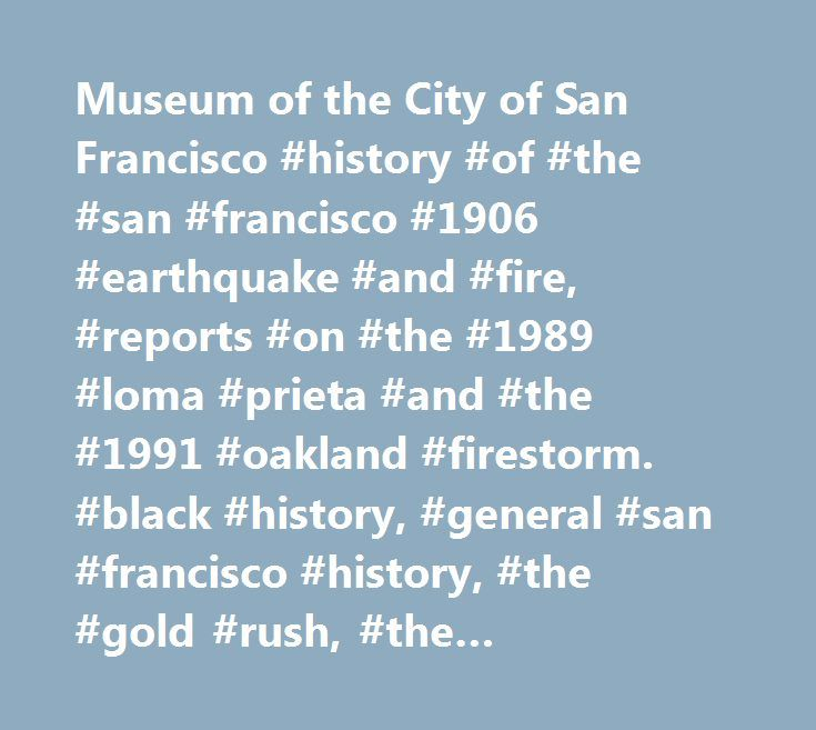 Museum of the City of San Francisco #history #of #the #san #francisco #1906 #earthquake #and #fire, #reports #on #the #1989 #loma #prieta #and #the #1991 #oakland #firestorm. #black #history, #general #san #francisco #history, #the #gold #rush, #the #earthquakes #of #1865, #1868, #1906, #list #of #dead #from #1906 #disaster, #1957 #and #1989 #earthquakes, #titanic #survivor, #construction #of #the #golden #gate #and #bay #bridges, #chronology #of #san #francisco #world #war #ii #events…