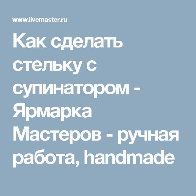 Как сделать стельку с супинатором - Ярмарка Мастеров - ручная работа, handmade