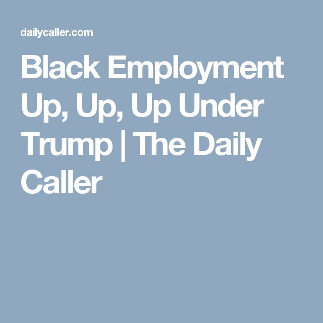 Black Employment Up, Up, Up Under Trump | The Daily Caller
