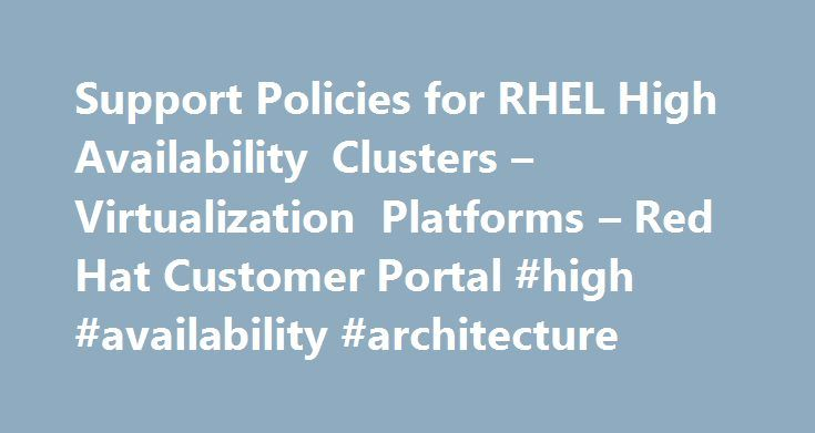 Support Policies for RHEL High Availability Clusters – Virtualization Platforms – Red Hat Customer Portal #high #availability #architecture http://new-zealand.remmont.com/support-policies-for-rhel-high-availability-clusters-virtualization-platforms-red-hat-customer-portal-high-availability-architecture/  # Red Hat Customer Portal Support Policies for RHEL High Availability Clusters – Virtualization Platforms Contents Overview Red Hat Enterprise Linux (RHEL) High Availability and Resilient…