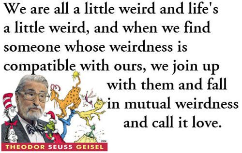 "dr. seuss | ""We're all a little weird, and life's a little weird. And when we find someone whose weirdness is compatible with ours, we join up with them and fall in mutual weirdness and call it love."" — Dr. Seuss: Quotes About Love, Inspiration, Wisdom, So True, Seuss Quotes, Favorite Quotes, Dr. Seuss, Dr. Suess, Mutual Weirdness"