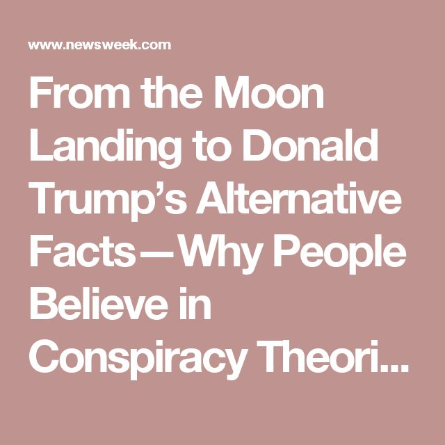 From the Moon Landing to Donald Trump's Alternative Facts—Why People Believe in Conspiracy Theories