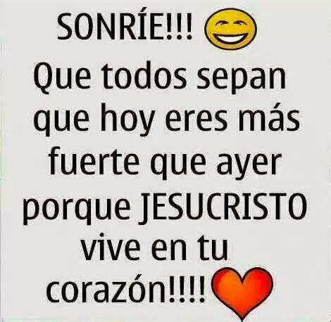 SONRÍE !!!  Que todos sepan que hoy  eres más fuerte que ayer  porque JESUCRISTO  vive en tu corazón !!!