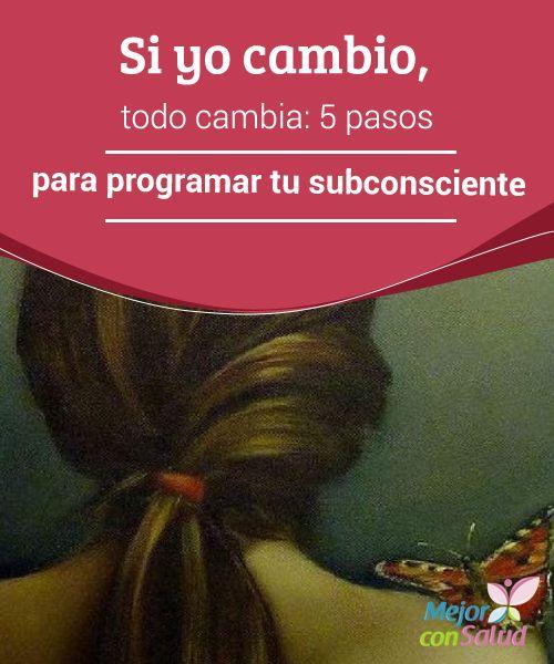 Si yo cambio, todo #cambia: 5 pasos para #programar tu subconsciente  Aunque no podamos controlar el #subconsciente sí podemos lograr educarlo para que nos guíe a través de las intuiciones a un #presente en el que vivir en plenitud #Curiosidades